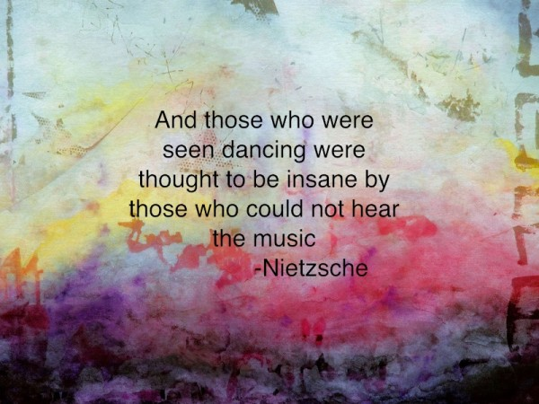 And those who were seen dancing were thought to be insane by those who could not hear the music -Nietzsche